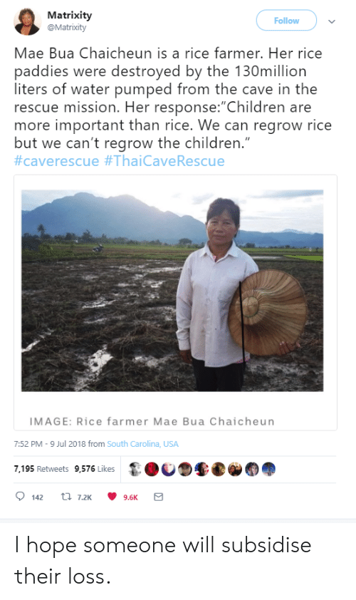 "pumped: Matrixity  @Matrixity  Follow  Mae Bua Chaicheun is a rice farmer. Her rice  paddies were destroyed by the 130million  liters of water pumped from the cave in the  rescue mission. Her response:""Children are  more important than rice. We can regrow rice  but we can't regrow the children.""  #caverescue #ThaiCave Rescue  IMAGE: Rice farmer Mae Bua Chaicheun  7:52 PM -9 Jul 2018 from South Carolina, USA  7,195 Retweets 9,576 Likes  t 7.2K  142  9.6K I hope someone will subsidise their loss."