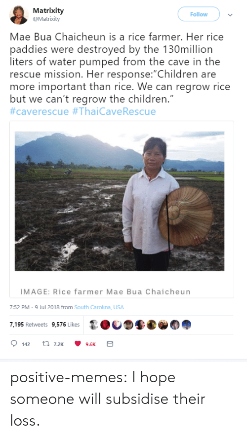 "pumped: Matrixity  @Matrixity  Follow  Mae Bua Chaicheun is a rice farmer. Her rice  paddies were destroyed by the 130million  liters of water pumped from the cave in the  rescue mission. Her response:""Children are  more important than rice. We can regrow rice  but we can't regrow the children.""  #caverescue #ThaiCave Rescue  IMAGE: Rice farmer Mae Bua Chaicheun  7:52 PM -9 Jul 2018 from South Carolina, USA  7,195 Retweets 9,576 Likes  t 7.2K  142  9.6K positive-memes:  I hope someone will subsidise their loss."