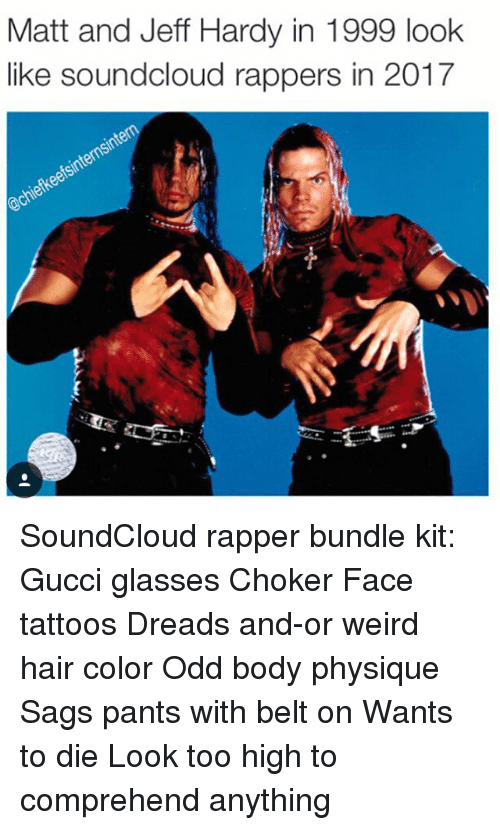 Sags: Matt and Jeff Hardy in 1999 look  like soundcloud rappers in 2017 SoundCloud rapper bundle kit: Gucci glasses Choker Face tattoos Dreads and-or weird hair color Odd body physique Sags pants with belt on Wants to die Look too high to comprehend anything
