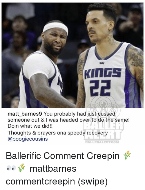 speedy: matt barnes9 You probably had just cussed  someone out & I was headed over to do the same!  Doin what we did!!  Thoughts & prayers ona speedy recovery  @boogiecousins  iL  BALLERALERT.COM Ballerific Comment Creepin 🌾👀🌾 mattbarnes commentcreepin (swipe)