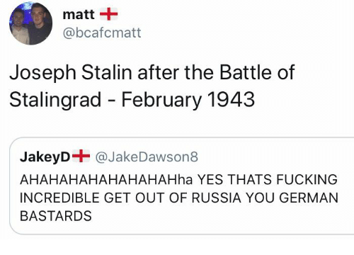 Fucking, Memes, and Russia: matt +  @bcafcmatt  Joseph Stalin after the Battle of  Stalingrad - February 1943  JakeyD-@JakeDawsona  AHAHAHAHAHAHAHAHha YES THATS FUCKING  INCREDIBLE GET OUT OF RUSSIA YOU GERMAN  BASTARDS