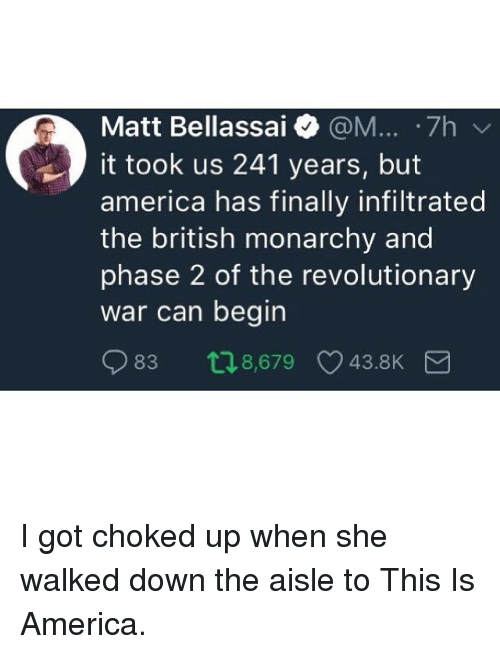 Monarchy: Matt Bellassai @M... .7h  it took us 241 years, but  america has finally infiltrated  the british monarchy and  phase 2 of the revolutionary  war can begin  83 t18,679 43.8K I got choked up when she walked down the aisle to This Is America.