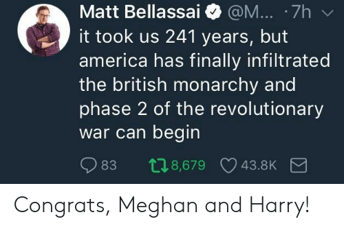 Monarchy: Matt Bellassai @M... 7h  it took us 241 years, but  america has finally infiltrated  the british monarchy and  phase 2 of the revolutionary  War can begin  83 08,679 43.8K Congrats, Meghan and Harry!