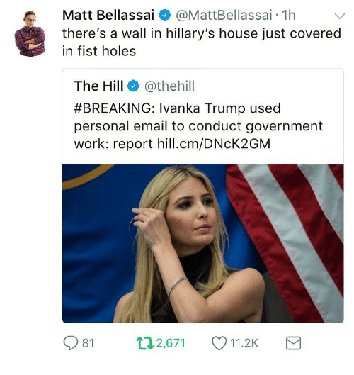 Ivanka: Matt Bellassai  @MattBellassai. 1h  there's a wall in hillary's house just covered  in fist holes  The Hill @thehill  #BREAKING: Ivanka Trump used  personal email to conduct government  work: report hill.cm/DNcK2GM  81  п2,671  11.2K