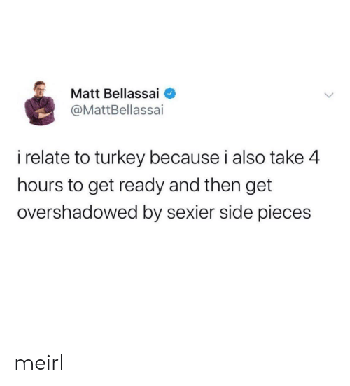 4 Hours: Matt Bellassai  @MattBellassai  i relate to turkey because i also take 4  hours to get ready and then get  overshadowed by sexier side pieces meirl