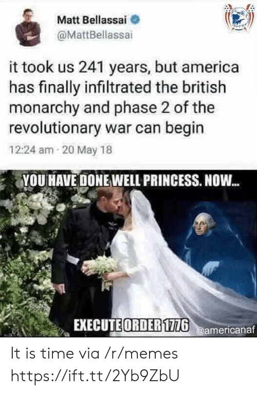 Monarchy: Matt Bellassai  @MattBellassai  it took us 241 years, but america  has finally infiltrated the british  monarchy and phase 2 of the  revolutionary war can begin  12:24 am 20 May 18  YOU HAVE DONE WELL PRINCESS. NOW...  EXECUTE ORDER1726@americanaf It is time via /r/memes https://ift.tt/2Yb9ZbU