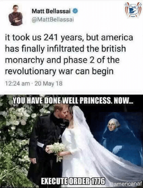 phase: Matt Bellassai  @MattBellassai  it took us 241 years, but america  has finally infiltrated the british  monarchy and phase 2 of the  revolutionary war can begin  12:24 am 20 May 18  YOU HAVE DONE WELL PRINCESS. NOW...  EXECUTE ORDER1726@americanaf