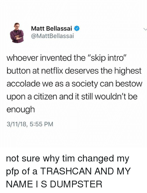 "Netflix, Tumblr, and Citizen: Matt Bellassai  @MattBellassai  whoever invented the ""skip intro""  button at netflix deserves the highest  accolade we as a society can bestow  upon a citizen and it still wouldn't be  enough  3/11/18, 5:55 PM not sure why tim changed my pfp of a TRASHCAN AND MY NAME I S DUMPSTER"