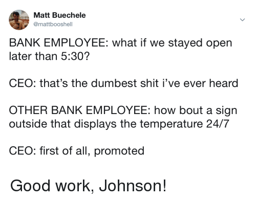 good work: Matt Buechele  @mattbooshell  BANK EMPLOYEE: what if we stayed open  later than 5:30?  CEO: that's the dumbest shit i've ever heard  OTHER BANK EMPLOYEE: how bout a sign  outside that displays the temperature 24/7  CE  O: first of all, promoted Good work, Johnson!
