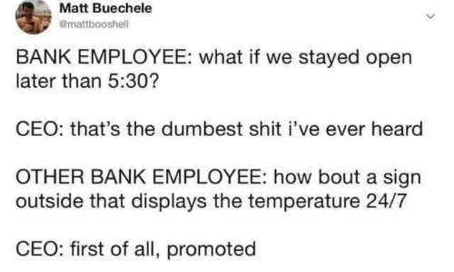 Matt: Matt Buechele  @mattbooshell  BANK EMPLOYEE: what if we stayed open  later than 5:30?  CEO: that's the dumbest shit i've ever heard  OTHER BANK EMPLOYEE: how bout a sign  outside that displays the temperature 24/7  CEO: first of all, promoted