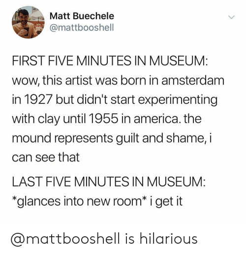 "Is Hilarious: Matt Buechele  mattbooshell  FIRST FIVE MINUTES IN MUSEUM:  wow, this artist was born in amsterdam  in 1927 but didn't start experimenting  with clay until 1955 in america. the  mound represents guilt and shame, i  can see that  LAST FIVE MINUTES IN MUSEUM:  ""glances into new room* i get it @mattbooshell is hilarious"