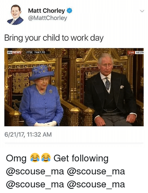 Memes, News, and Omg: Matt Chorley  @MattChorley  Bring your child to work day  NEWS FTSE 7447.70  6/21/17, 11:32 AM  LIVE  WESTN Omg 😂😂 Get following @scouse_ma @scouse_ma @scouse_ma @scouse_ma