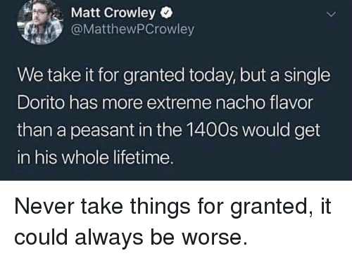 nacho: Matt Crowley  @MatthewPCrowley  We take it for granted today, but a single  Dorito has more extreme nacho flavor  than a peasant in the 1400s would get  in his whole lifetime. Never take things for granted, it could always be worse.