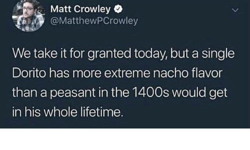 nacho: Matt Crowley  @MatthewPCrowley  We take it for granted today, but a single  Dorito has more extreme nacho flavor  than a peasant in the 1400s would get  in his whole lifetime.