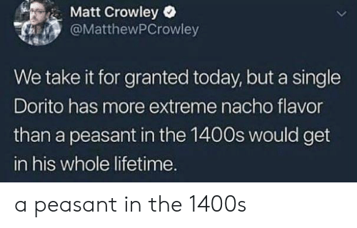 nacho: Matt Crowley  @MatthewPCrowley  We take it for granted today, but a single  Dorito has more extreme nacho flavor  than a peasant in the 1400s would get  in his whole lifetime. a peasant in the 1400s