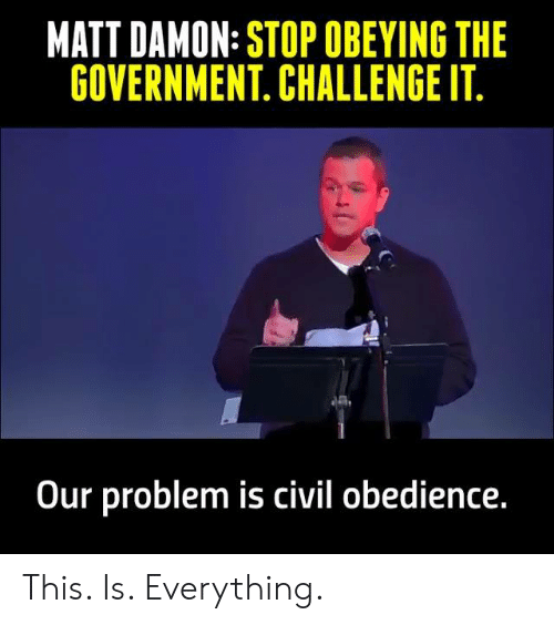 Damon: MATT DAMON: STOP OBEYING THE  GOVERNMENT. CHALLENGE IT  Our problem is civil obedience This. Is. Everything.