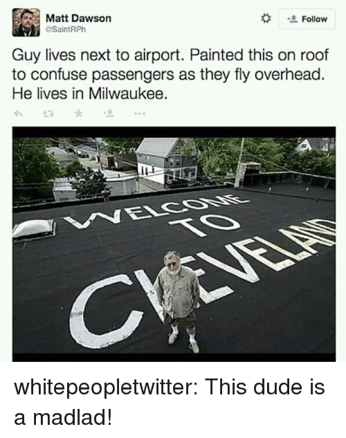 dawson: Matt Dawson  Follow  SaintRPh  Guy lives next to airport. Painted this on roof  to confuse passengers as they fly overhead  He lives in Milwaukee. whitepeopletwitter:  This dude is a madlad!