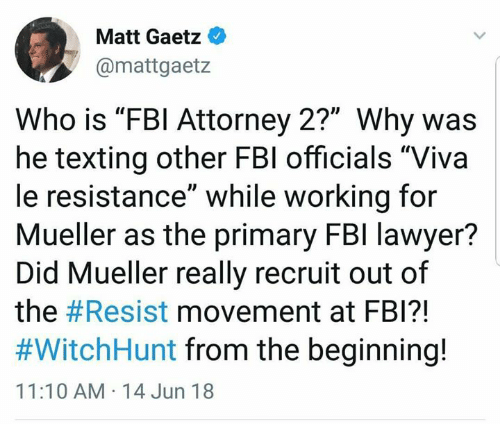 """Fbi, Lawyer, and Memes: Matt Gaetz  @mattgaetz  Who is """"FBl Attorney 2?"""" Why was  he texting other FBl officials """"Viva  le resistance"""" while working for  Mueller as the primary FBl lawyer?  Did Mueller really recruit out of  the #Resist movement at FBI?!  #WitchHunt from the beginning!  11:10 AM 14 Jun 18"""
