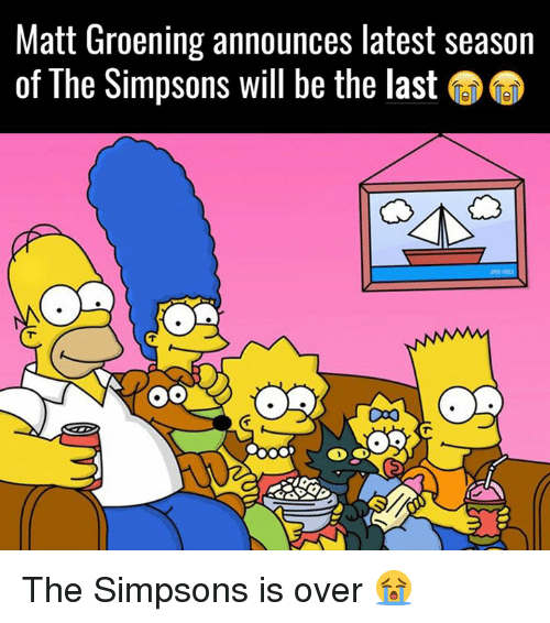 Matt Groening: Matt Groening announces latest season  of The Simpsons will be the last U  C00 The Simpsons is over 😭