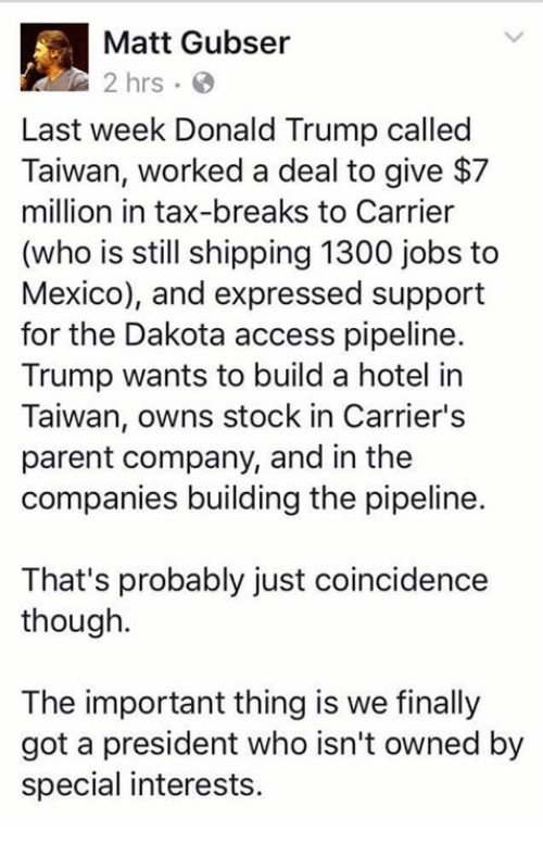 Donald Trump, Memes, and Taxes: Matt Gubser  2 hrs  Last week Donald Trump called  Taiwan, worked a deal to give $7  million in tax-breaks to Carrier  (who is still shipping 1300 jobs to  Mexico), and expressed support  for the Dakota access pipeline.  Trump wants to build a hotel in  Taiwan, owns stock in Carrier's  parent company, and in the  companies building the pipeline.  That's probably just coincidence  though.  The important thing is we finally  got a president who isn't owned by  special interests.