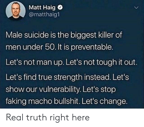 lets not: Matt Haig  @matthaig  Male suicide is the biggest killer of  men under 50. It is preventable.  Let's not man up. Let's not tough it out.  Let's find true strength instead. Let's  show our vulnerability. Let's stop  faking macho bullshit. Let's change. Real truth right here