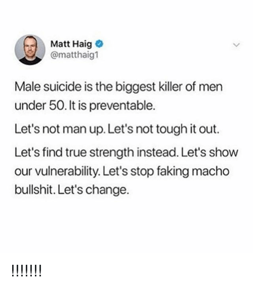 True, Suicide, and Tough: Matt Haig  @matthaig1  Male suicide is the biggest killer of men  under 50. It is preventable.  Let's not man up. Let's not tough it out.  Let's find true strength instead. Let's show  our vulnerability. Let's stop faking macho  bullshit. Let's change. !!!!!!!