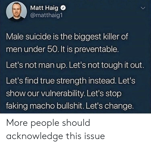macho: Matt Haig  @matthaig1  Male suicide is the biggest killer of  men under 50. It is preventable.  Let's not man up. Let's not tough it out.  Let's find true strength instead. Let's  show our vulnerability. Let's stop  faking macho bullshit. Let's change. More people should acknowledge this issue