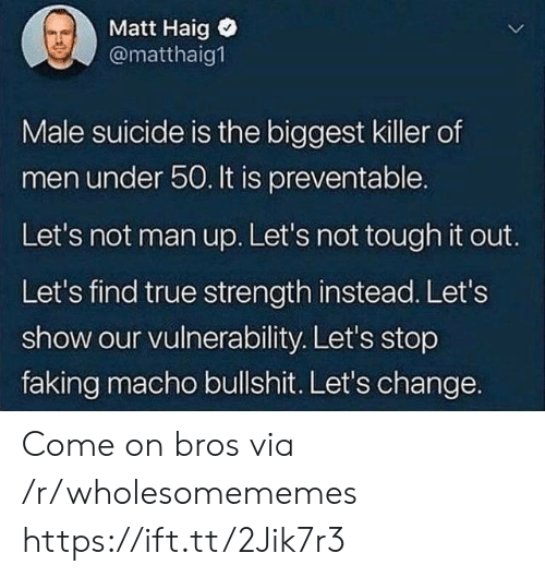 lets not: Matt Haig  @matthaig1  Male suicide is the biggest killer of  men under 50. It is preventable.  Let's not man up. Let's not tough it out.  Let's find true strength instead. Let's  show our vulnerability. Let's stop  faking macho bullshit. Let's change. Come on bros via /r/wholesomememes https://ift.tt/2Jik7r3