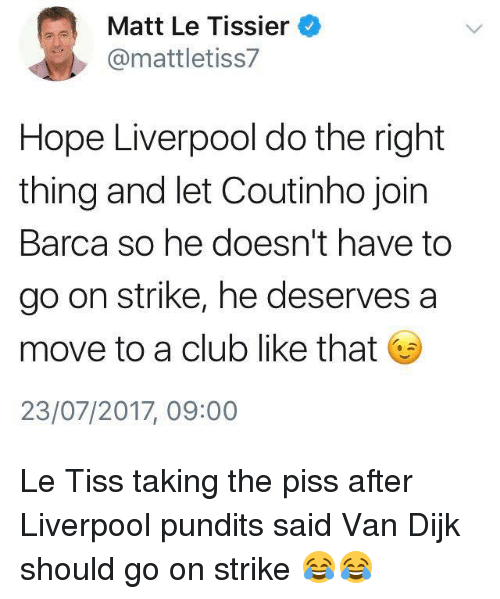 Taking The Piss: Matt Le Tissier  @mattletiss7  Hope Liverpool do the right  thing and let Coutinho join  Barca so he doesn't have to  go on strike, he deserves a  move to a club like that  23/07/2017, 09:00 Le Tiss taking the piss after Liverpool pundits said Van Dijk should go on strike 😂😂