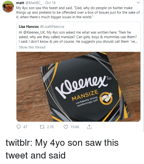 "kleenex: matt @MattBC .Oct 18  My 4yo son saw this tweet and said, ""Dad, why do people on twitter make  things up and pretend to be offended over a box of tissues just for the sake of  it, when there's much bigger issues in the world.  Lisa Hancox@LisaMHancox  Hi @Kleenex UK. My 4yo son asked me what was written here. Then he  asked, why are they called mansize? Can girls, boys & mummies use them?  I said: I don't know & yes of course. He suggests you should call them ""ve...  Show this thread  MANSIZE  confidently strong  comfortingly soft  67 2.TK Ø15.6K ↑ twitblr:  My 4yo son saw this tweet and said"