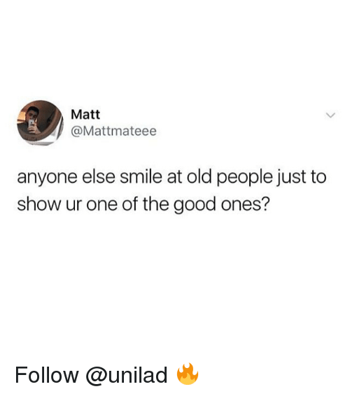 Memes, Old People, and Good: Matt  @Mattmateee  anyone else smile at old people just to  show ur one of the good ones? Follow @unilad 🔥