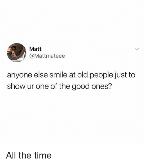Memes, Old People, and Good: Matt  @Mattmateee  anyone else smile at old people just to  show ur one of the good ones? All the time
