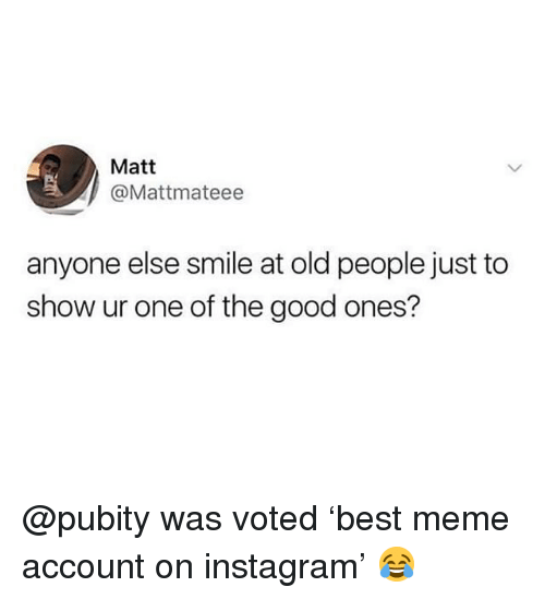 Funny, Instagram, and Meme: Matt  @Mattmateee  anyone else smile at old people just to  show ur one of the good ones? @pubity was voted 'best meme account on instagram' 😂