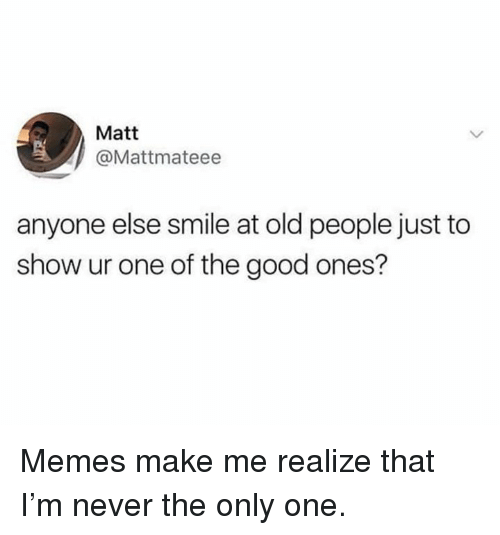 Memes, Old People, and Good: Matt  @Mattmateee  anyone else smile at old people just to  show ur one of the good ones? Memes make me realize that I'm never the only one.