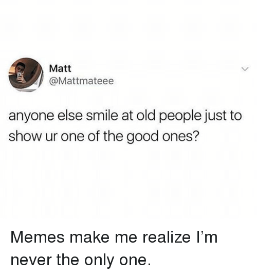 Funny, Memes, and Old People: Matt  @Mattmateee  anyone else smile at old people just to  show ur one of the good ones? Memes make me realize I'm never the only one.