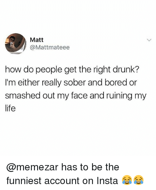 Bored, Drunk, and Life: Matt  @Mattmateee  how do people get the right drunk?  I'm either really sober and bored or  smashed out my face and ruining my  life @memezar has to be the funniest account on Insta 😂😂