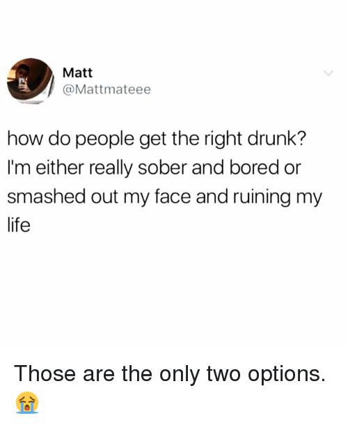 Bored, Drunk, and Life: Matt  @Mattmateee  how do people get the right drunk?  I'm either really sober and bored or  smashed out my face and ruining my  life Those are the only two options. 😭