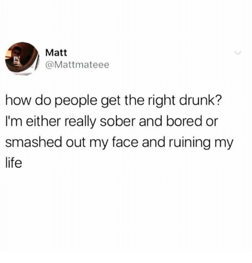 Bored, Dank, and Drunk: Matt  @Mattmateee  how do people get the right drunk?  I'm either really sober and bored or  smashed out my face and ruining my  life