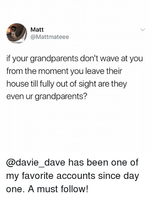 Funny, Meme, and House: Matt  @Mattmateee  if your grandparents don't wave at you  from the moment you leave their  house till fully out of sight are they  even ur grandparents? @davie_dave has been one of my favorite accounts since day one. A must follow!