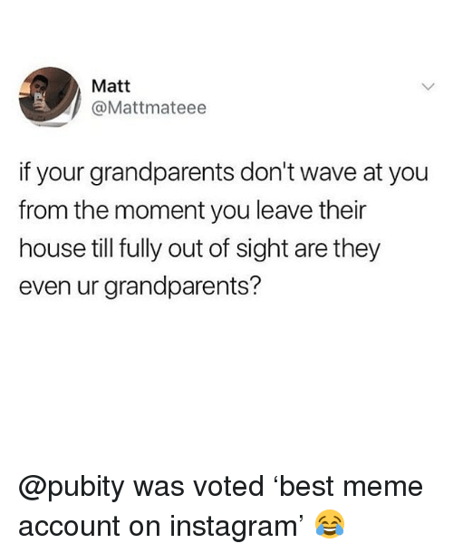 Instagram, Meme, and Memes: Matt  @Mattmateee  if your grandparents don't wave at you  from the moment you leave their  house till fully out of sight are they  even ur grandparents? @pubity was voted 'best meme account on instagram' 😂