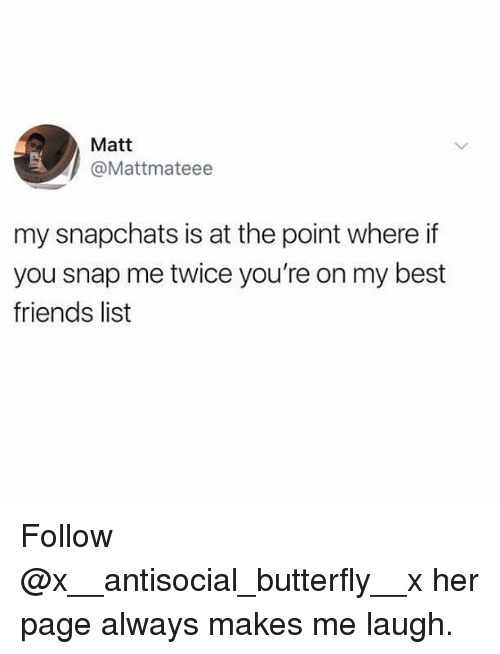 Friends, Memes, and Best: Matt  @Mattmateee  my snapchats is at the point where if  you snap me twice you're on my best  friends list Follow @x__antisocial_butterfly__x her page always makes me laugh.