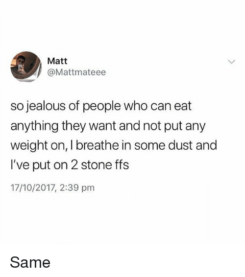 Jealous, Memes, and 🤖: Matt  @Mattmateee  so jealous of people who can eat  anything they want and not put any  weight on, I breathe in some dust and  I've put on 2 stone ffs  17/10/2017, 2:39 pm Same