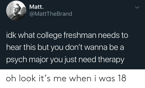 college freshman: Matt.  @MattTheBrand  idk what college freshman needs to  hear this but you don't wanna be a  psych major you just need therapy oh look it's me when i was 18