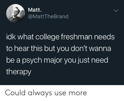 college freshman: Matt.  @MattTheBrand  idk what college freshman needs  to hear this but you don't wanna  be a psych major you just need  therapy Could always use more