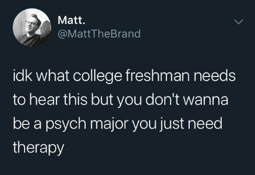 Psych: Matt.  @MattTheBrand  idk what college freshman needs  to hear this but you don't wanna  be a psych major you just need  therapy