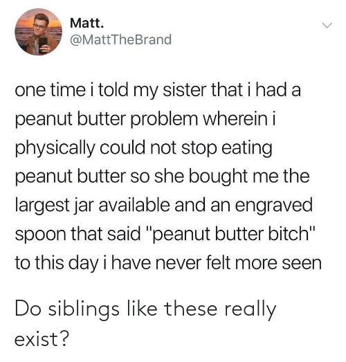 "Siblings: Matt.  @MattTheBrand  one time i told my sister that i had a  peanut butter problem wherein i  physically could not stop eating  peanut butter so she bought me the  largest jar available and an engraved  spoon that said ""peanut butter bitch""  to this day i have never felt more seen  <> Do siblings like these really exist?"