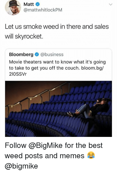 Memes, Weed, and Best: Matt  @mattwhitlockPM  Let us smoke weed in there and sales  will skyrocket.  Bloomberg@business  Movie theaters want to know what it's going  to take to get you off the couch. bloom.bg/  210SSVr Follow @BigMike for the best weed posts and memes 😂 @bigmike
