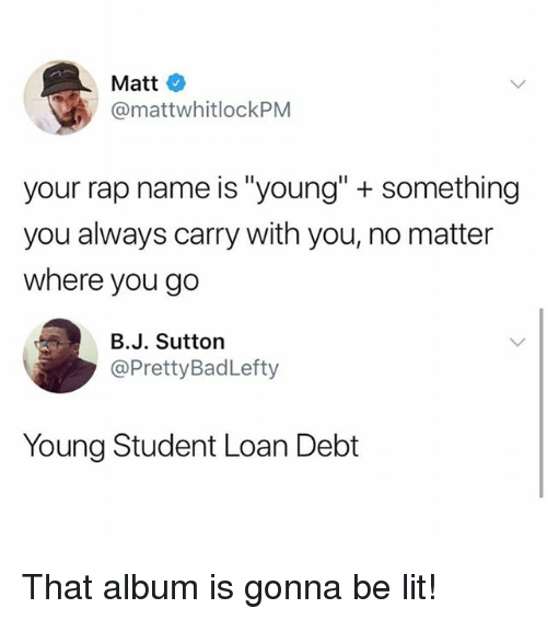 """Lit, Memes, and Rap: Matt  @mattwhitlockPM  your rap name is """"young"""" + something  you always carry with you, no matter  where you go  B.J. Sutton  @PrettyBadLefty  Young Student Loan Debt That album is gonna be lit!"""