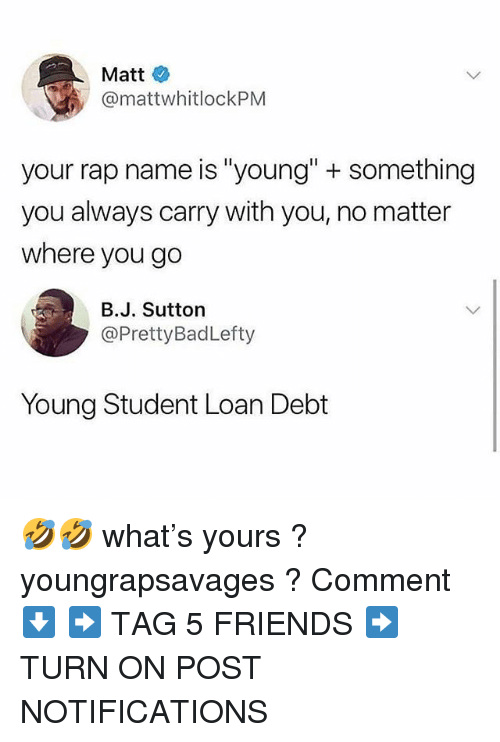 "Friends, Memes, and Rap: Matt  @mattwhitlockPM  your rap name is ""young"" + something  you always carry with you, no matter  where you go  B.J. Sutton  @PrettyBadLefty  Young Student Loan Debt 🤣🤣 what's yours ? youngrapsavages ? Comment ⬇️ ➡️ TAG 5 FRIENDS ➡️ TURN ON POST NOTIFICATIONS"