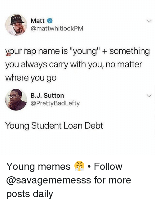 "Memes, Rap, and 🤖: Matt  @mattwhitlockPM  your rap name is ""young"" + something  you always carry with you, no matter  where you go  B.J. Sutton  @PrettyBadLefty  Young Student Loan Debt Young memes 😤 • Follow @savagememesss for more posts daily"